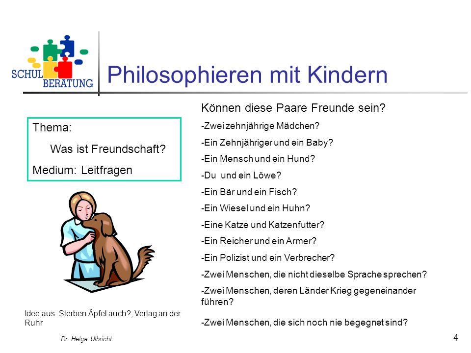 Dr. Helga Ulbricht 4 Philosophieren mit Kindern Thema: Was ist Freundschaft? Medium: Leitfragen Können diese Paare Freunde sein? -Zwei zehnjährige Mäd
