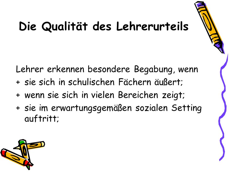 Die Qualität des Lehrerurteils Lehrer erkennen besondere Begabung, wenn +sie sich in schulischen Fächern äußert; +wenn sie sich in vielen Bereichen ze