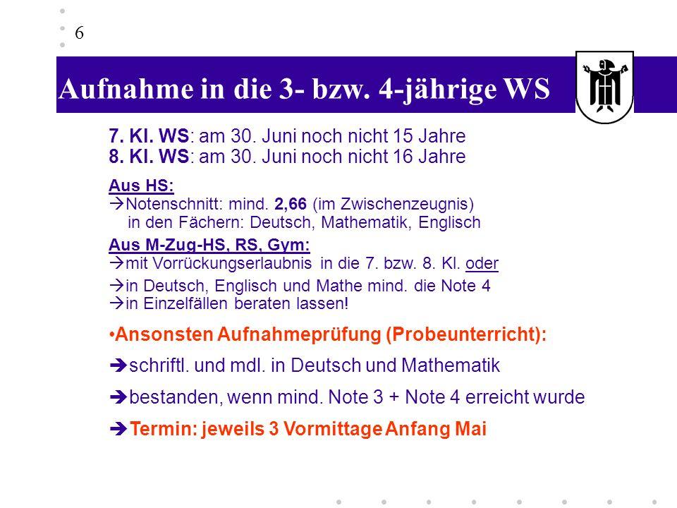 Aufnahme in die 3- bzw. 4-jährige WS 6 7. Kl. WS: am 30. Juni noch nicht 15 Jahre 8. Kl. WS: am 30. Juni noch nicht 16 Jahre Aus HS: Notenschnitt: min