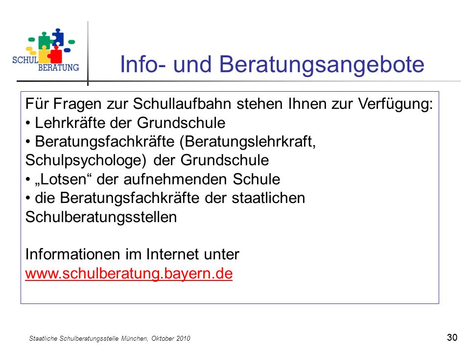 Staatliche Schulberatungsstelle München, Oktober 2010 30 Info- und Beratungsangebote Für Fragen zur Schullaufbahn stehen Ihnen zur Verfügung: Lehrkräf