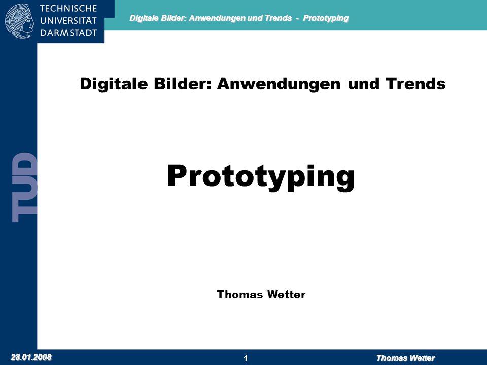 Digitale Bilder: Anwendungen und Trends - Prototyping 28.01.2008 Thomas Wetter 1 Digitale Bilder: Anwendungen und Trends Prototyping Thomas Wetter
