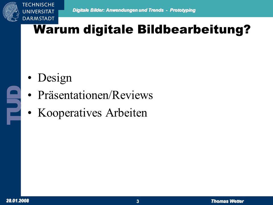 Digitale Bilder: Anwendungen und Trends - Prototyping 28.01.2008 Thomas Wetter 3 Warum digitale Bildbearbeitung? Design Präsentationen/Reviews Koopera