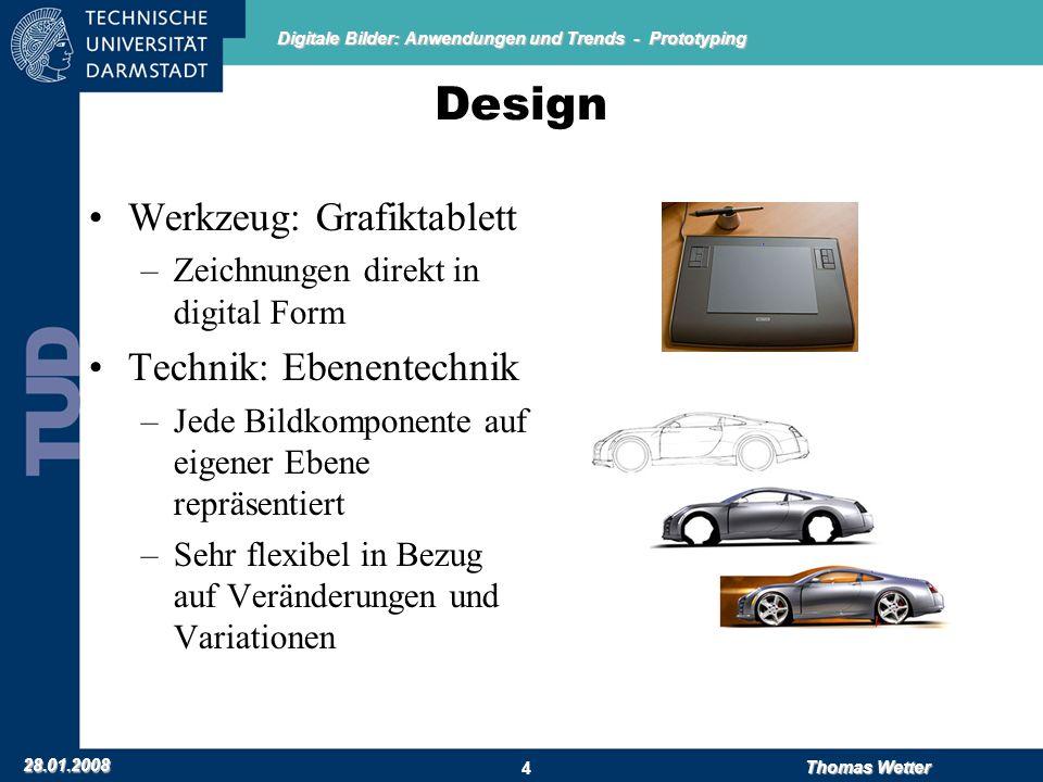 Digitale Bilder: Anwendungen und Trends - Prototyping 28.01.2008 Thomas Wetter 4 Design Werkzeug: Grafiktablett –Zeichnungen direkt in digital Form Technik: Ebenentechnik –Jede Bildkomponente auf eigener Ebene repräsentiert –Sehr flexibel in Bezug auf Veränderungen und Variationen