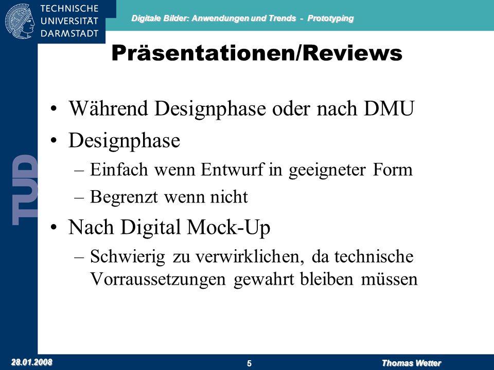 Digitale Bilder: Anwendungen und Trends - Prototyping 28.01.2008 Thomas Wetter 5 Präsentationen/Reviews Während Designphase oder nach DMU Designphase
