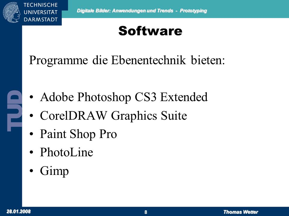 Digitale Bilder: Anwendungen und Trends - Prototyping 28.01.2008 Thomas Wetter 8 Software Programme die Ebenentechnik bieten: Adobe Photoshop CS3 Extended CorelDRAW Graphics Suite Paint Shop Pro PhotoLine Gimp