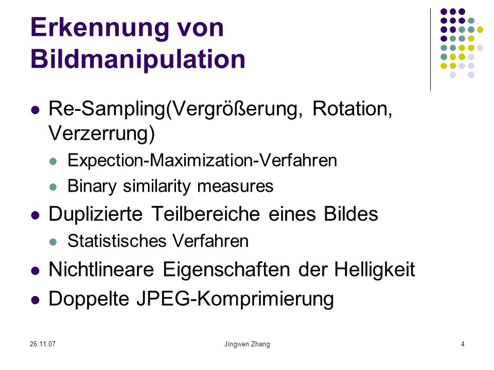 26.11.07Jingwen Zhang4 Erkennung von Bildmanipulation Re-Sampling(Vergrößerung, Rotation, Verzerrung) Expection-Maximization-Verfahren Binary similari