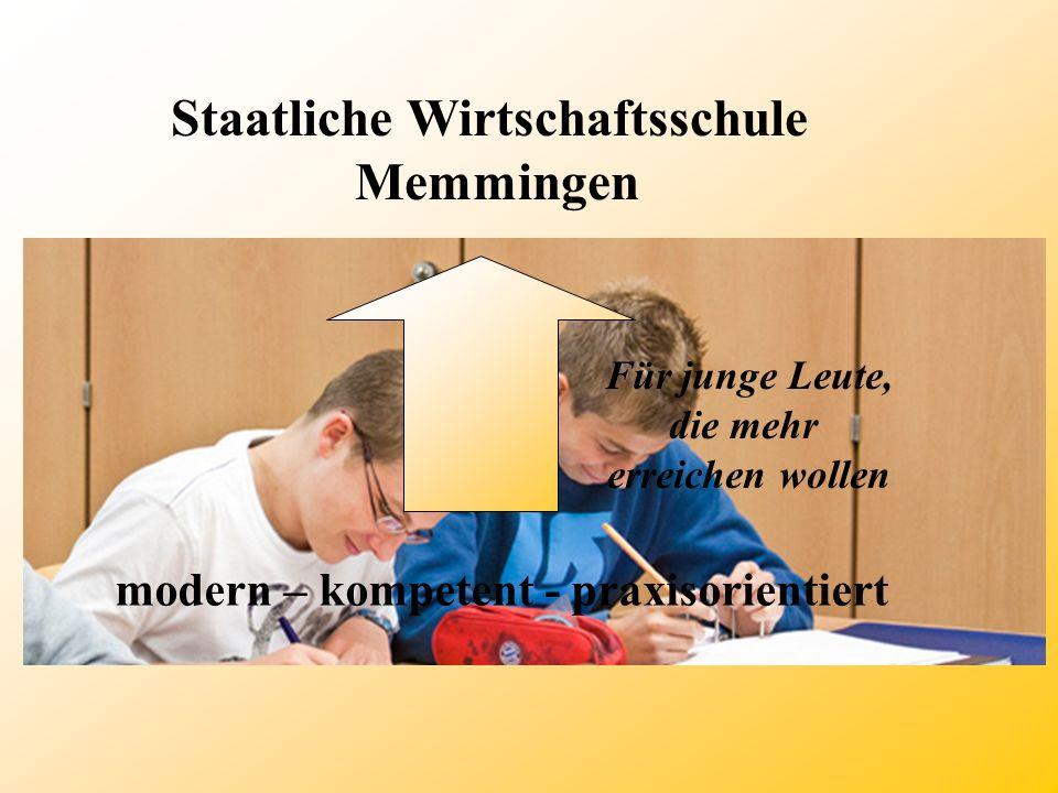 Staatliche Wirtschaftsschule Memmingen modern – kompetent - praxisorientiert Für junge Leute, die mehr erreichen wollen