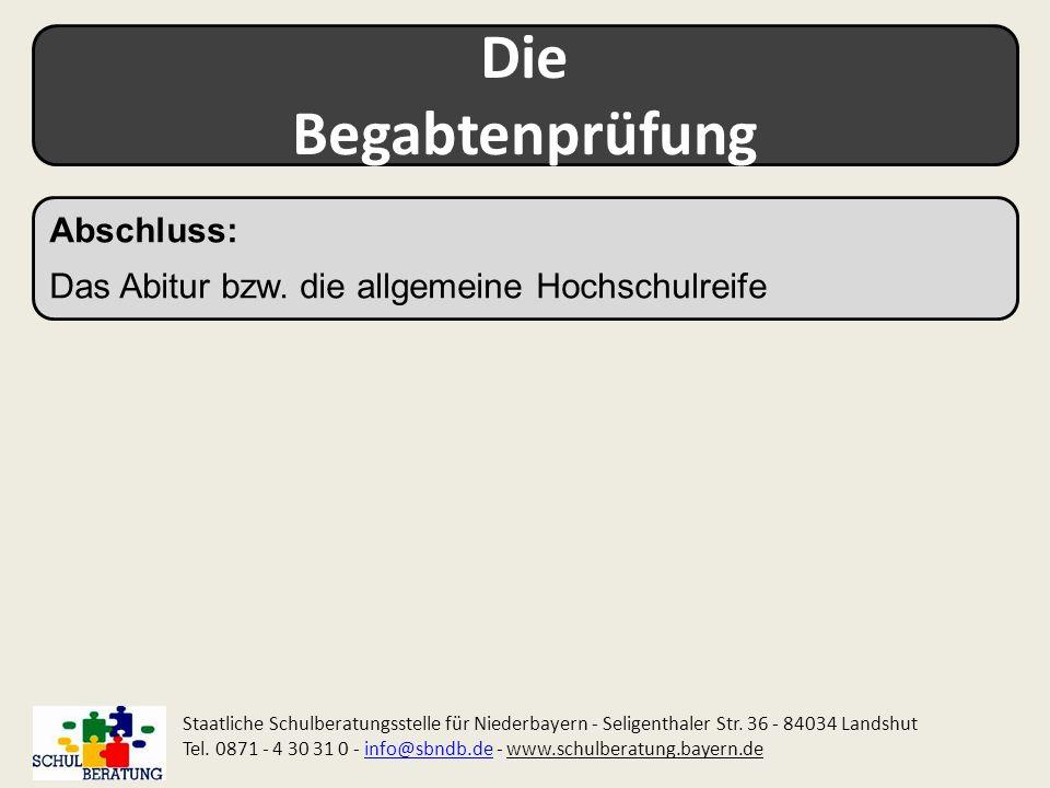 Die Begabtenprüfung Staatliche Schulberatungsstelle für Niederbayern - Seligenthaler Str. 36 - 84034 Landshut Tel. 0871 - 4 30 31 0 - info@sbndb.de -