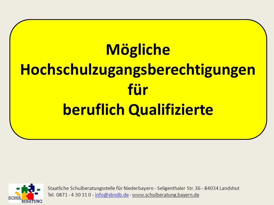 Mögliche Hochschulzugangsberechtigungen für beruflich Qualifizierte Staatliche Schulberatungsstelle für Niederbayern - Seligenthaler Str. 36 - 84034 L