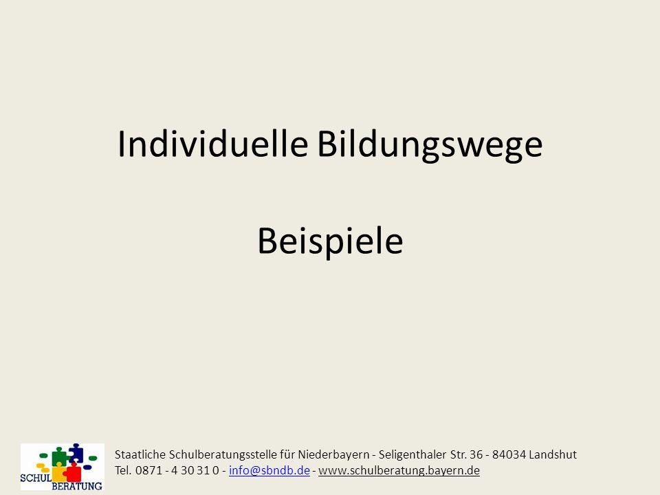 Individuelle Bildungswege Beispiele Staatliche Schulberatungsstelle für Niederbayern - Seligenthaler Str. 36 - 84034 Landshut Tel. 0871 - 4 30 31 0 -