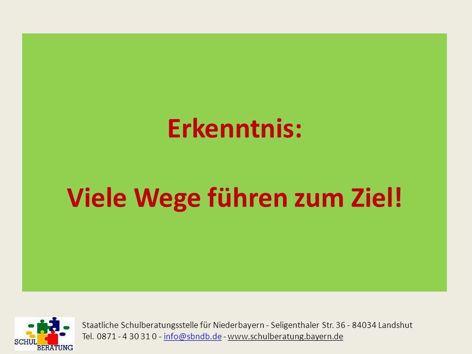 Erkenntnis: Viele Wege führen zum Ziel! Staatliche Schulberatungsstelle für Niederbayern - Seligenthaler Str. 36 - 84034 Landshut Tel. 0871 - 4 30 31