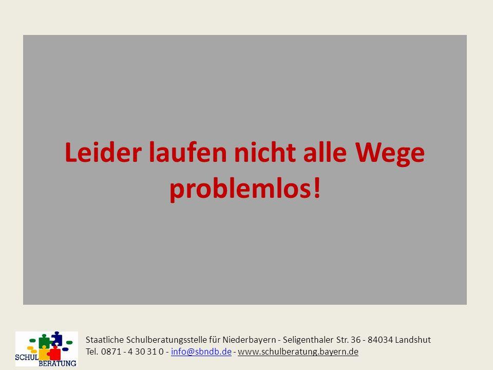 Leider laufen nicht alle Wege problemlos! Staatliche Schulberatungsstelle für Niederbayern - Seligenthaler Str. 36 - 84034 Landshut Tel. 0871 - 4 30 3