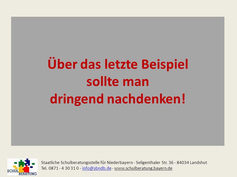 Über das letzte Beispiel sollte man dringend nachdenken! Staatliche Schulberatungsstelle für Niederbayern - Seligenthaler Str. 36 - 84034 Landshut Tel