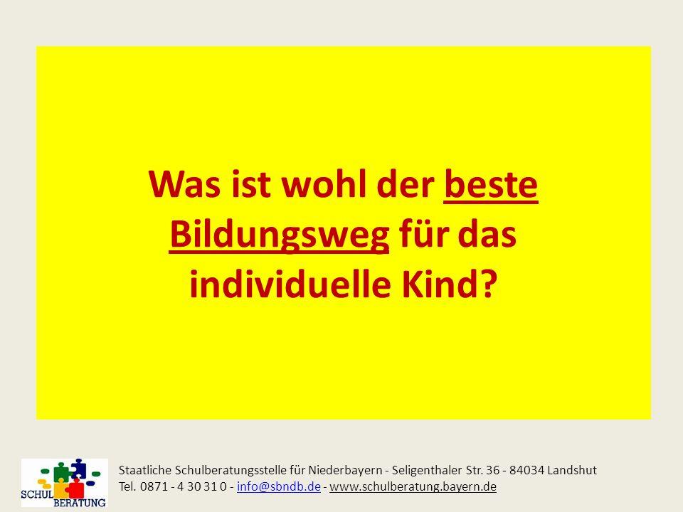 Was ist wohl der beste Bildungsweg für das individuelle Kind? Staatliche Schulberatungsstelle für Niederbayern - Seligenthaler Str. 36 - 84034 Landshu