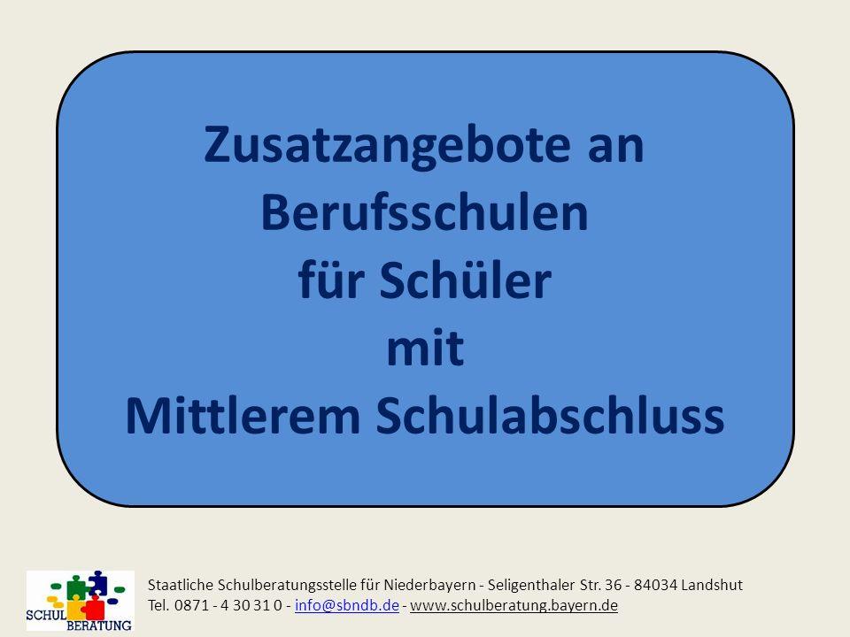 Zusatzangebote an Berufsschulen für Schüler mit Mittlerem Schulabschluss Staatliche Schulberatungsstelle für Niederbayern - Seligenthaler Str. 36 - 84