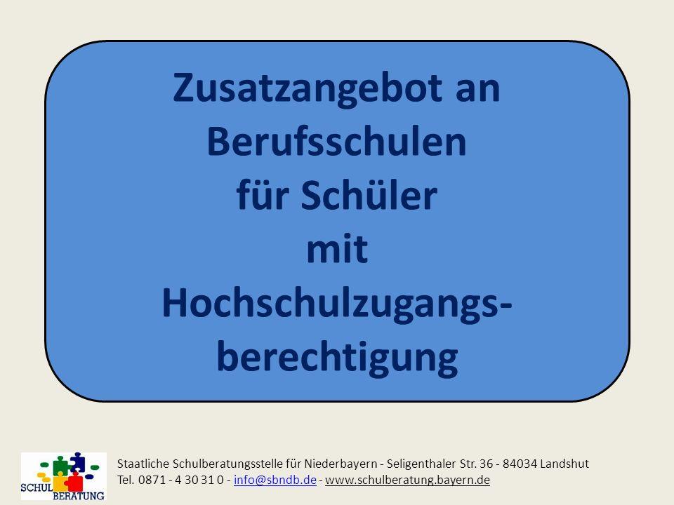Zusatzangebot an Berufsschulen für Schüler mit Hochschulzugangs- berechtigung Staatliche Schulberatungsstelle für Niederbayern - Seligenthaler Str. 36