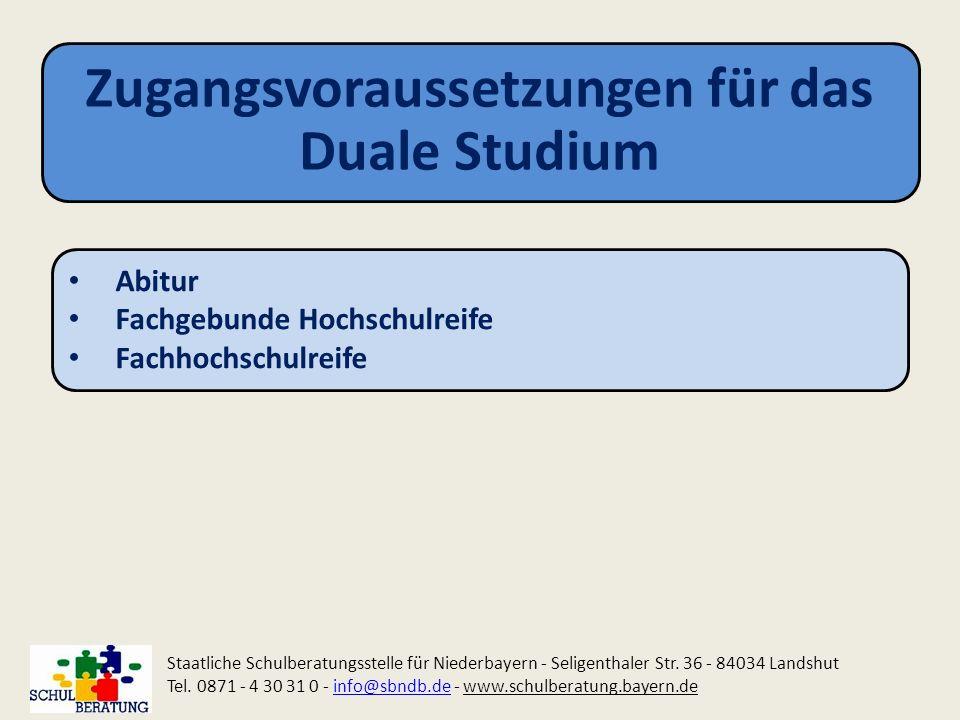 Zugangsvoraussetzungen für das Duale Studium Staatliche Schulberatungsstelle für Niederbayern - Seligenthaler Str. 36 - 84034 Landshut Tel. 0871 - 4 3