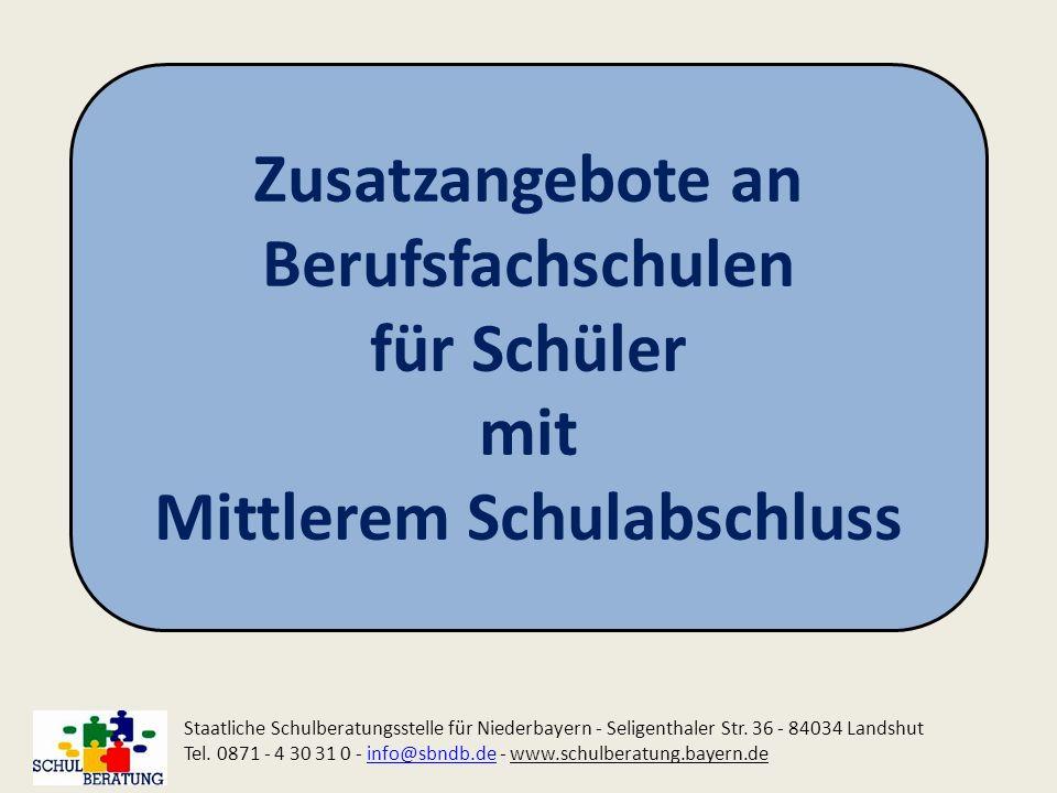 Zusatzangebote an Berufsfachschulen für Schüler mit Mittlerem Schulabschluss Staatliche Schulberatungsstelle für Niederbayern - Seligenthaler Str. 36