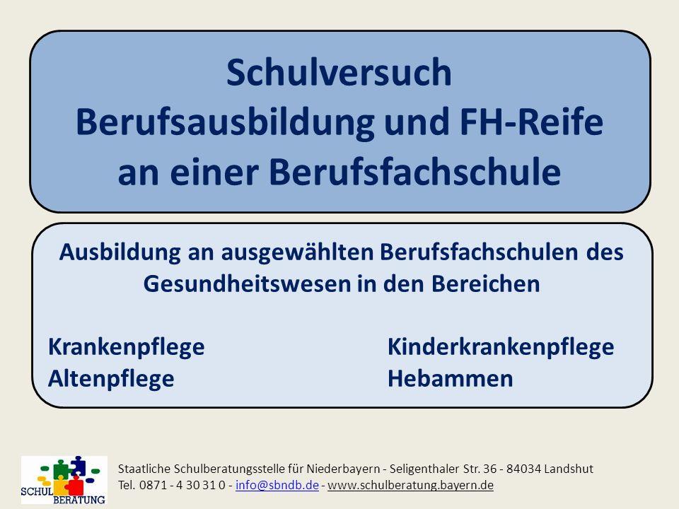 Schulversuch Berufsausbildung und FH-Reife an einer Berufsfachschule Staatliche Schulberatungsstelle für Niederbayern - Seligenthaler Str. 36 - 84034