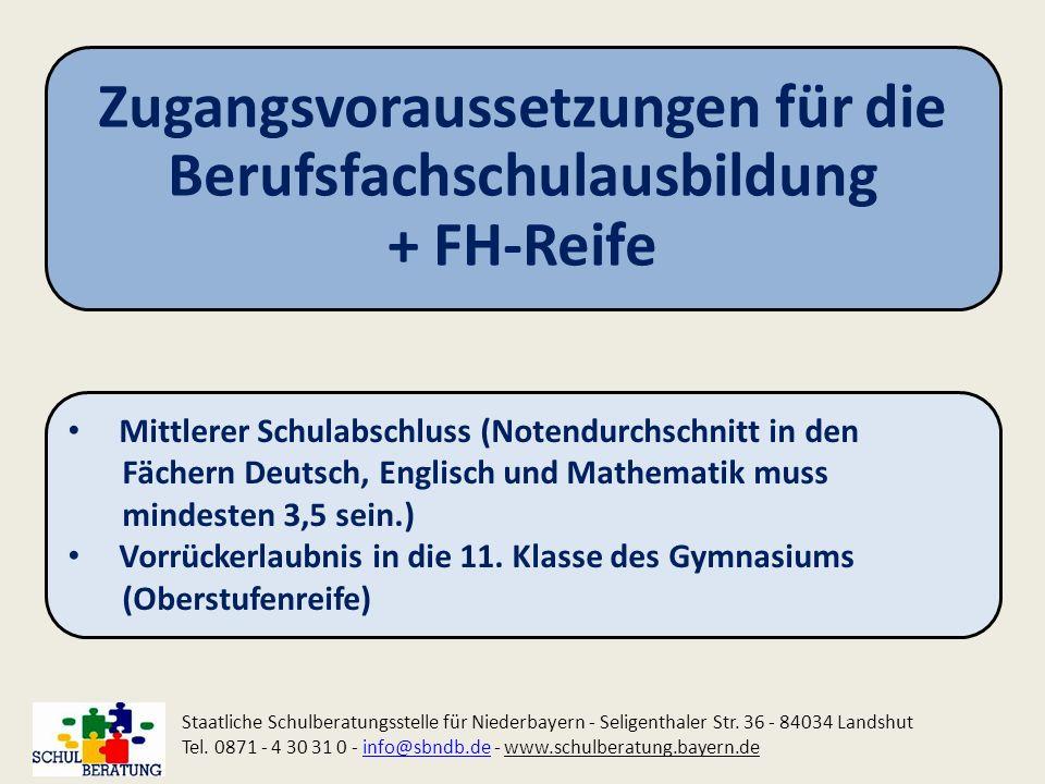 Zugangsvoraussetzungen für die Berufsfachschulausbildung + FH-Reife Staatliche Schulberatungsstelle für Niederbayern - Seligenthaler Str. 36 - 84034 L