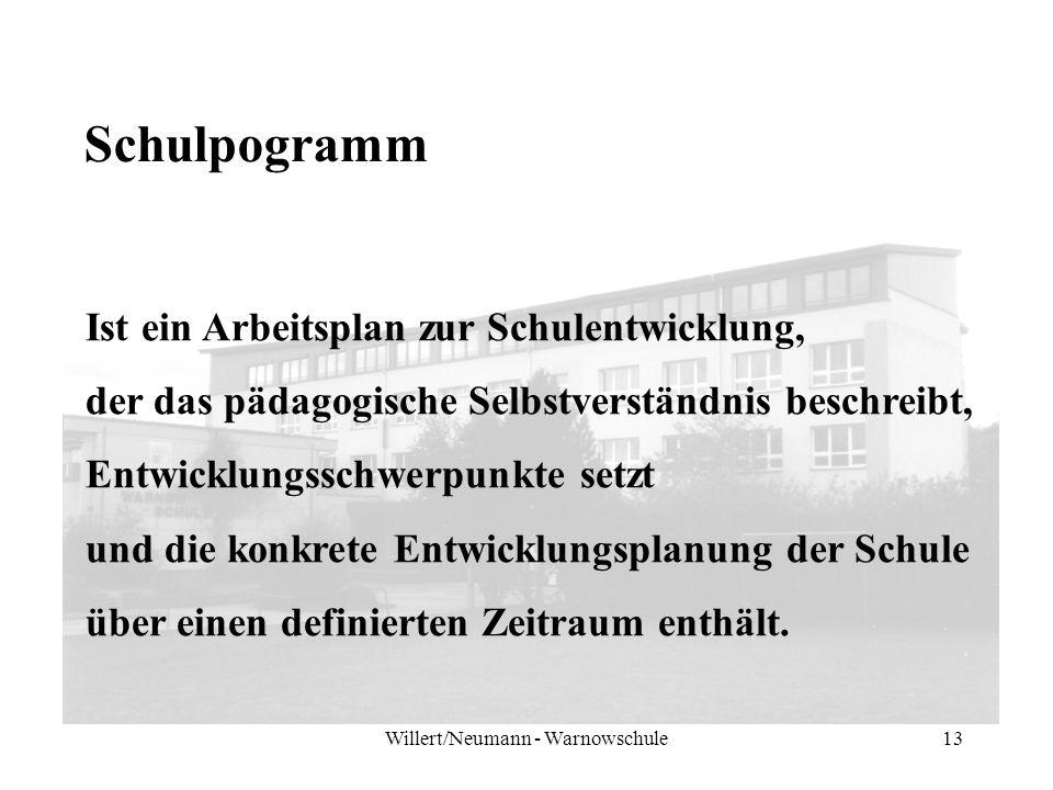 Willert/Neumann - Warnowschule13 Schulpogramm Ist ein Arbeitsplan zur Schulentwicklung, der das pädagogische Selbstverständnis beschreibt, Entwicklungsschwerpunkte setzt und die konkrete Entwicklungsplanung der Schule über einen definierten Zeitraum enthält.