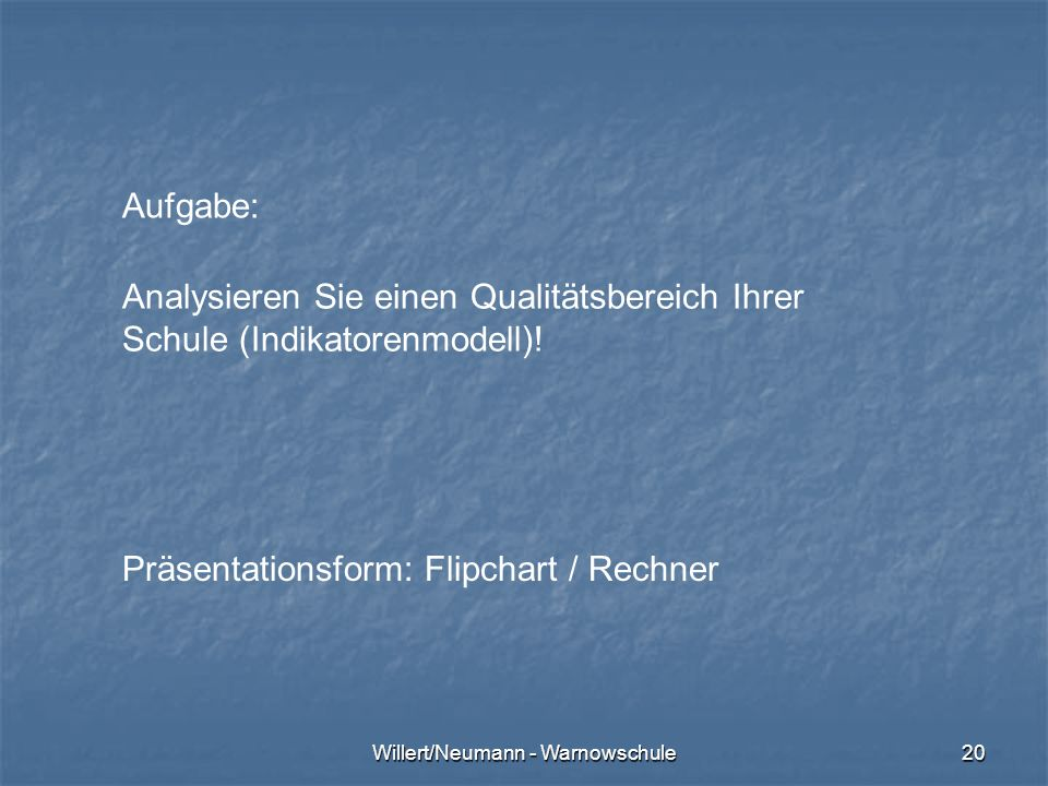 Willert/Neumann - Warnowschule20 Aufgabe: Analysieren Sie einen Qualitätsbereich Ihrer Schule (Indikatorenmodell)! Präsentationsform: Flipchart / Rech