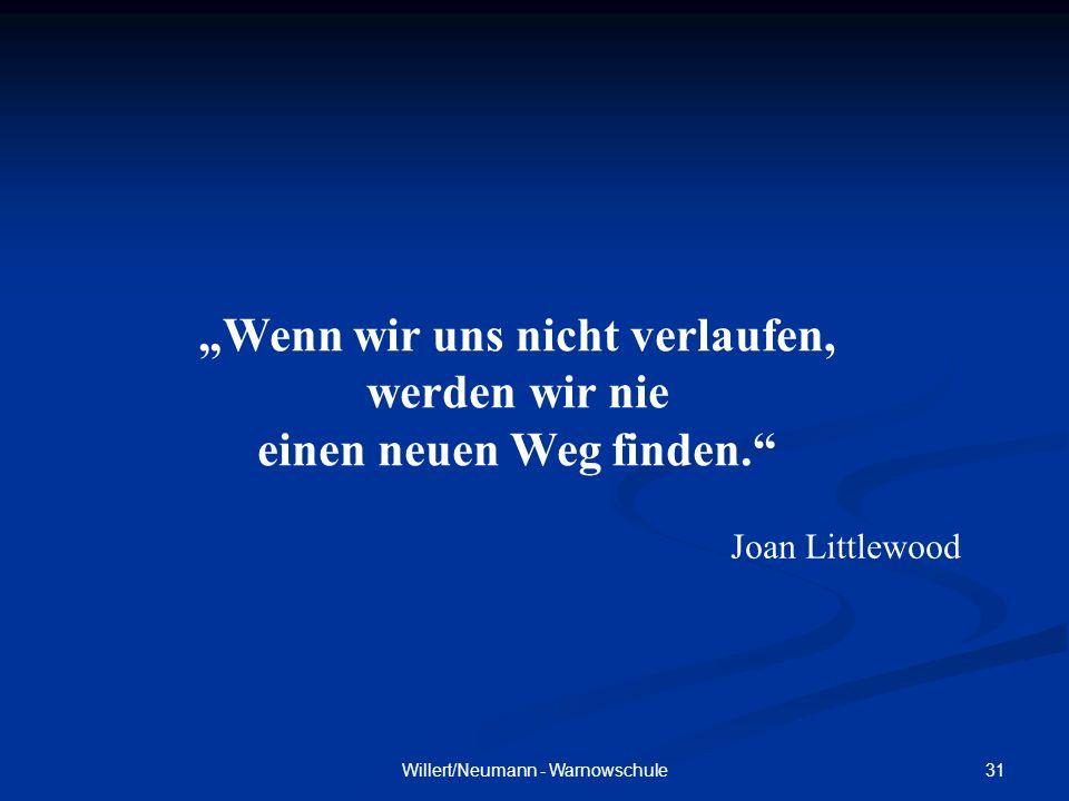 31Willert/Neumann - Warnowschule Wenn wir uns nicht verlaufen, werden wir nie einen neuen Weg finden. Joan Littlewood