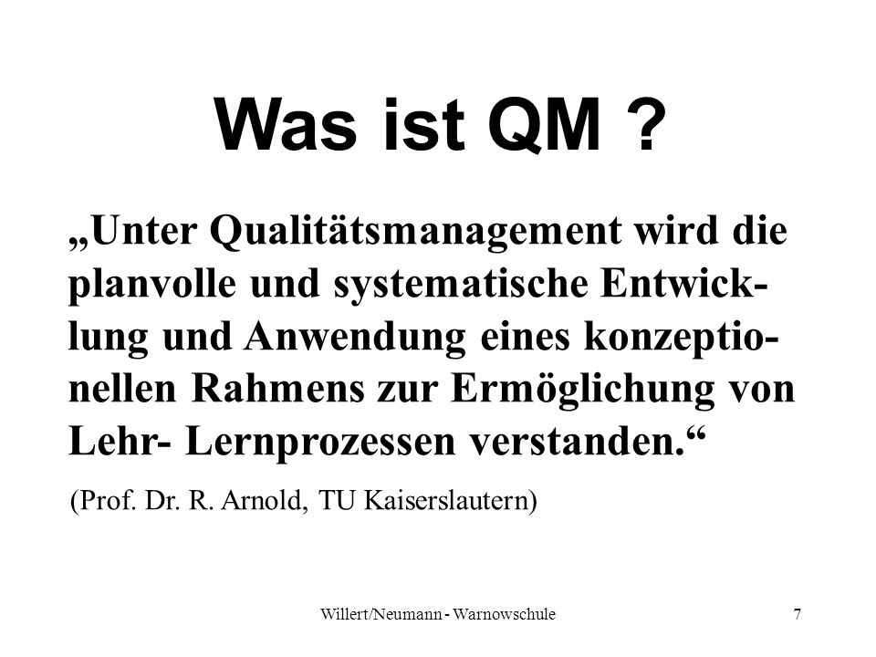 7 Was ist QM ? Unter Qualitätsmanagement wird die planvolle und systematische Entwick- lung und Anwendung eines konzeptio- nellen Rahmens zur Ermöglic
