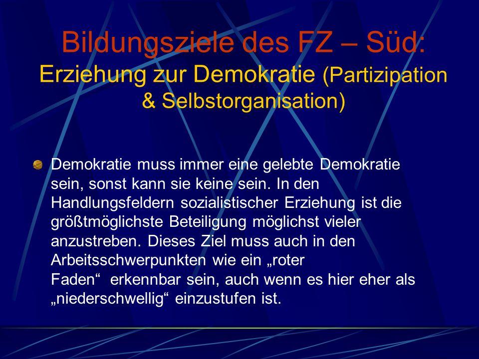 Bildungsziele des FZ – Süd: Erziehung zur Demokratie (Partizipation & Selbstorganisation) Demokratie muss immer eine gelebte Demokratie sein, sonst kann sie keine sein.
