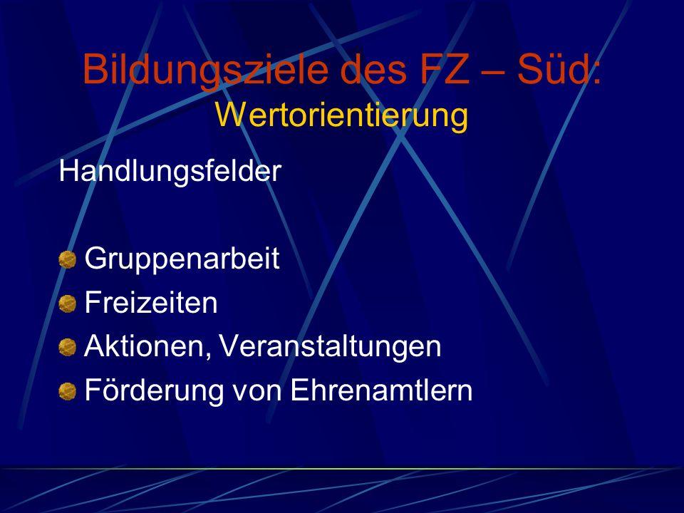 Bildungsziele des FZ – Süd: Wertorientierung Handlungsfelder Gruppenarbeit Freizeiten Aktionen, Veranstaltungen Förderung von Ehrenamtlern