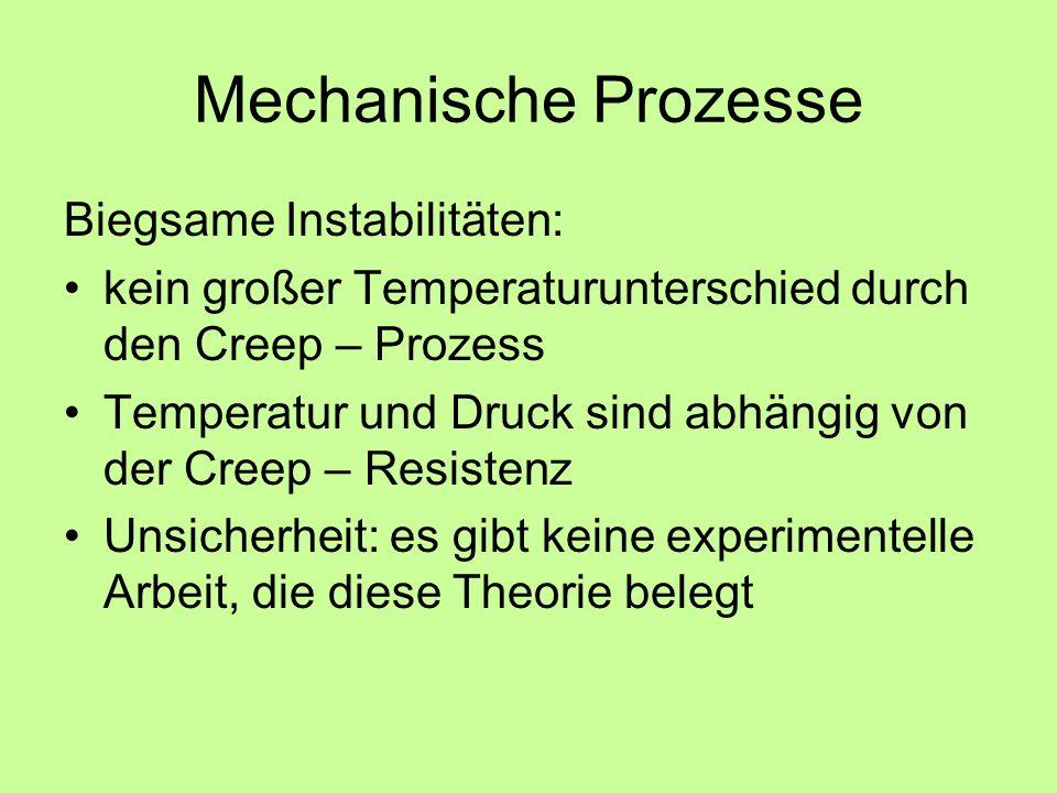 Mechanische Prozesse Biegsame Instabilitäten: kein großer Temperaturunterschied durch den Creep – Prozess Temperatur und Druck sind abhängig von der Creep – Resistenz Unsicherheit: es gibt keine experimentelle Arbeit, die diese Theorie belegt