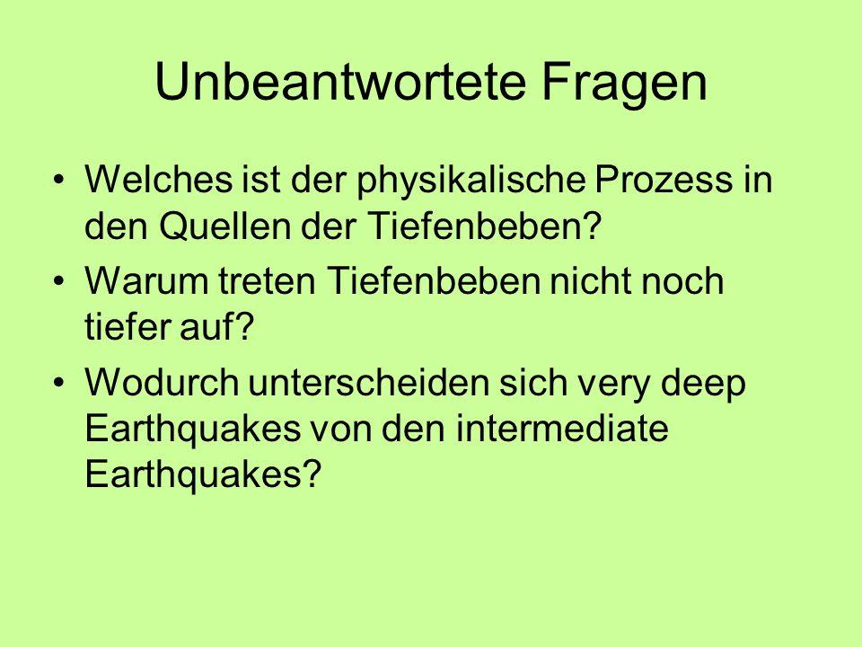 Unbeantwortete Fragen Welches ist der physikalische Prozess in den Quellen der Tiefenbeben? Warum treten Tiefenbeben nicht noch tiefer auf? Wodurch un