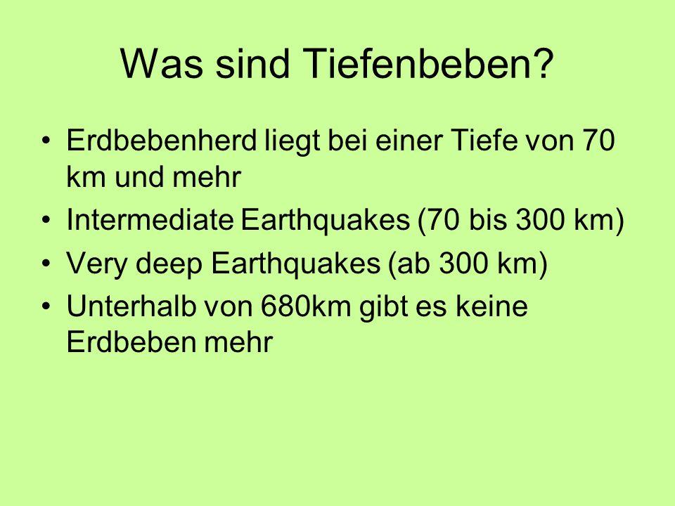 Was sind Tiefenbeben? Erdbebenherd liegt bei einer Tiefe von 70 km und mehr Intermediate Earthquakes (70 bis 300 km) Very deep Earthquakes (ab 300 km)