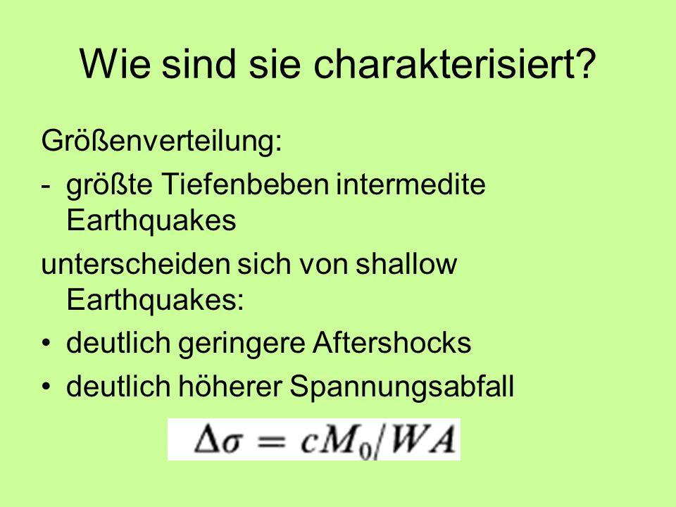 Wie sind sie charakterisiert? Größenverteilung: -größte Tiefenbeben intermedite Earthquakes unterscheiden sich von shallow Earthquakes: deutlich gerin