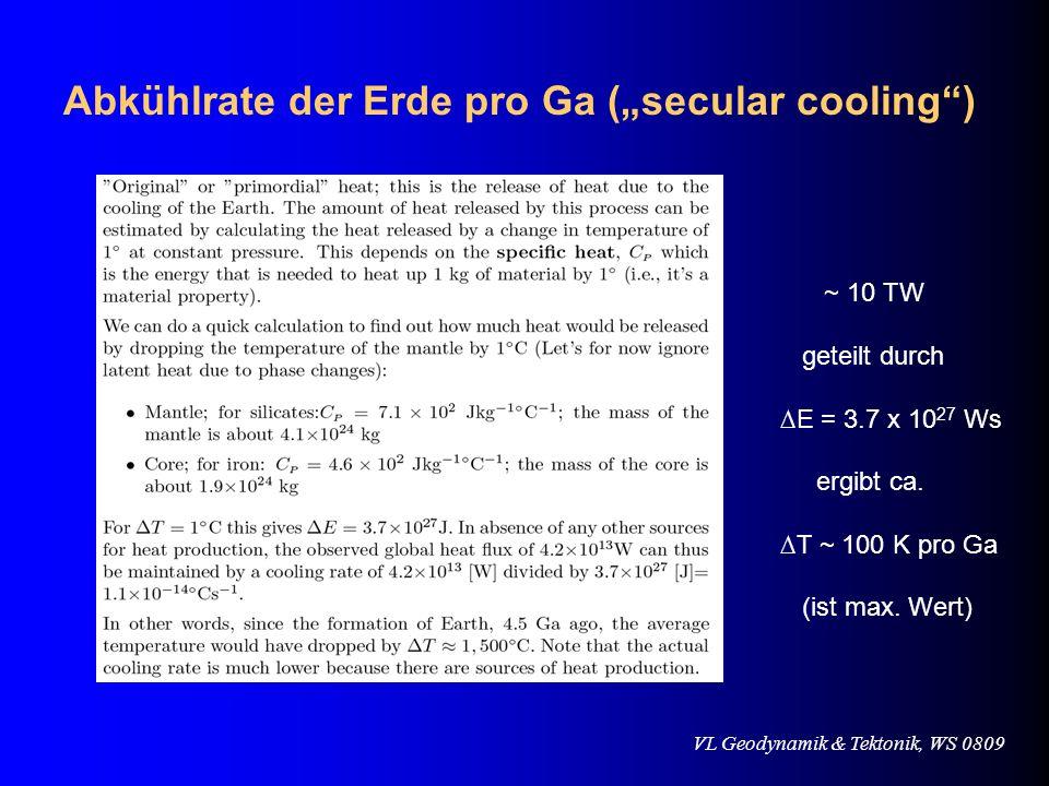 VL Geodynamik & Tektonik, WS 0809 Abkühlrate der Erde pro Ga (secular cooling) ~ 10 TW geteilt durch E = 3.7 x 10 27 Ws ergibt ca. T ~ 100 K pro Ga (i