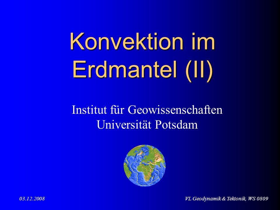 VL Geodynamik & Tektonik, WS 080903.12.2008 Konvektion im Erdmantel (II) Institut für Geowissenschaften Universität Potsdam