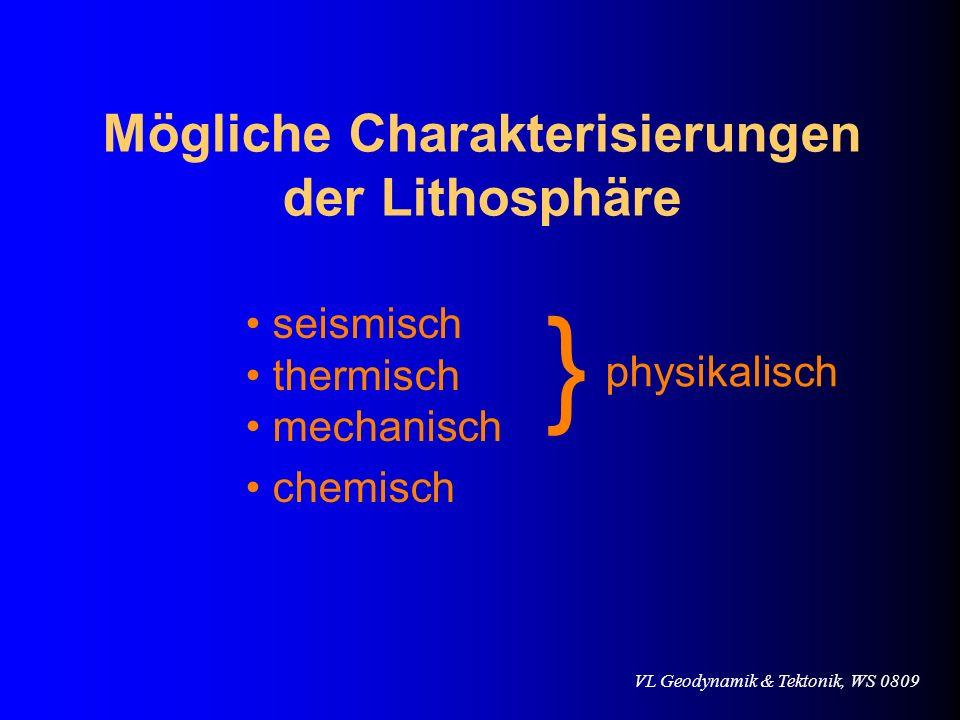 VL Geodynamik & Tektonik, WS 0809 Mögliche Charakterisierungen der Lithosphäre seismisch thermisch mechanisch physikalisch } chemisch