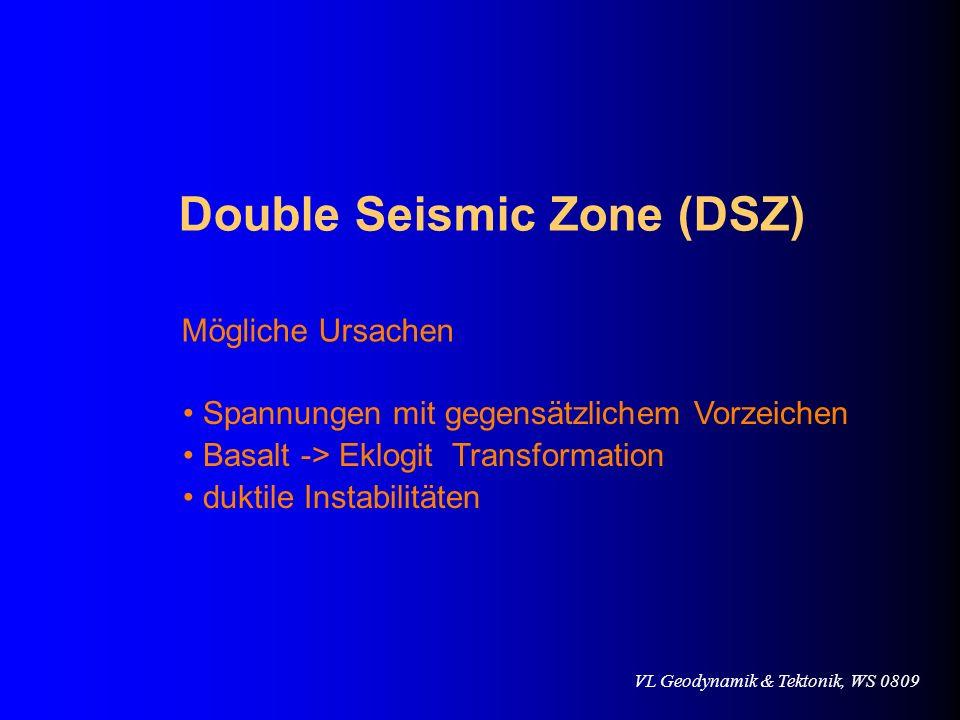 VL Geodynamik & Tektonik, WS 0809 Double Seismic Zone (DSZ) Mögliche Ursachen Spannungen mit gegensätzlichem Vorzeichen Basalt -> Eklogit Transformati
