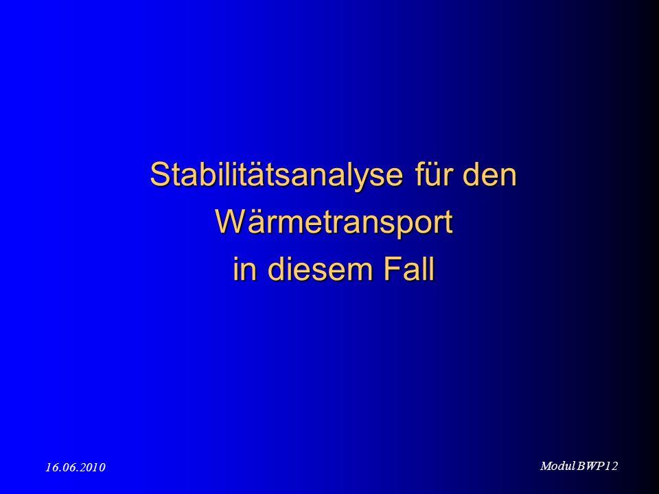 Modul BWP12 16.06.2010 Stabilitätsanalyse für den Wärmetransport in diesem Fall