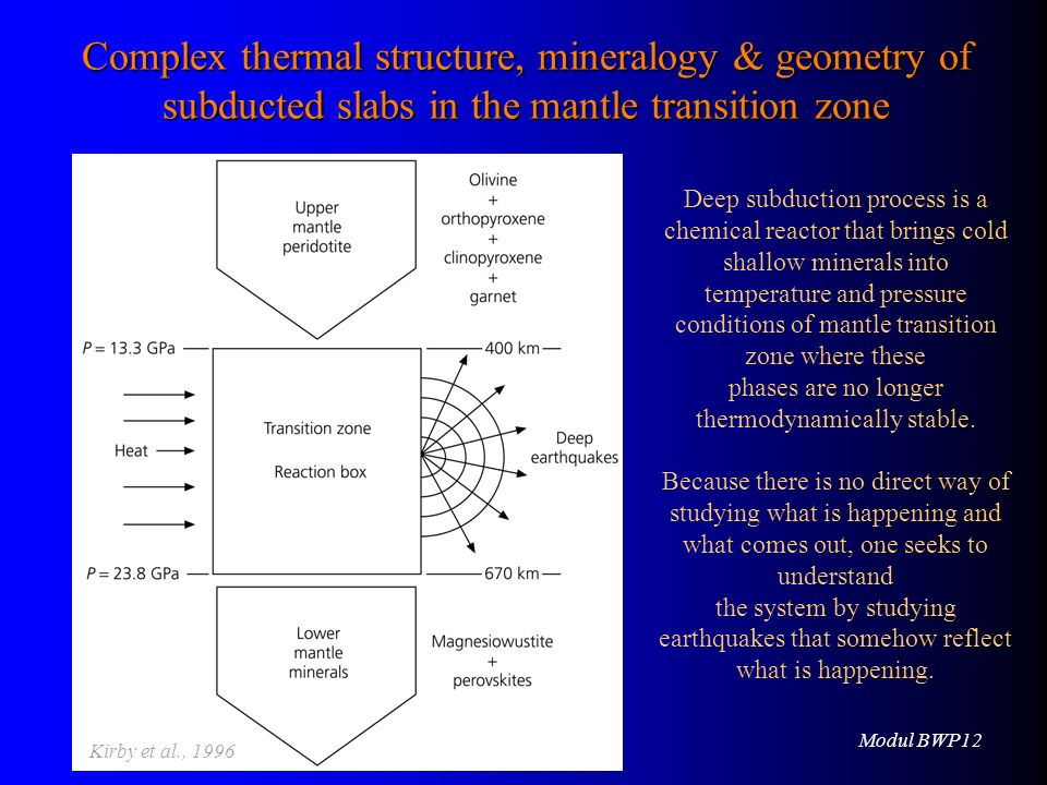 Modul BWP12 16.06.2010 Deep subduction process is a chemical reactor that brings cold shallow minerals into temperature and pressure conditions of mantle transition zone where these phases are no longer thermodynamically stable.