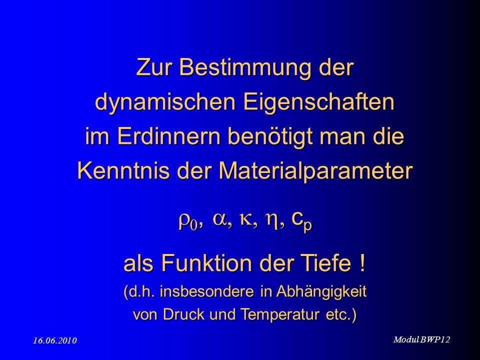 Modul BWP12 16.06.2010 Zur Bestimmung der dynamischen Eigenschaften im Erdinnern benötigt man die Kenntnis der Materialparameter, c p, c p als Funktio