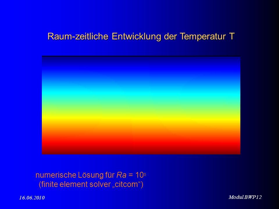 Modul BWP12 16.06.2010 numerische Lösung für Ra = 10 5 (finite element solver citcom) Raum-zeitliche Entwicklung der Temperatur T
