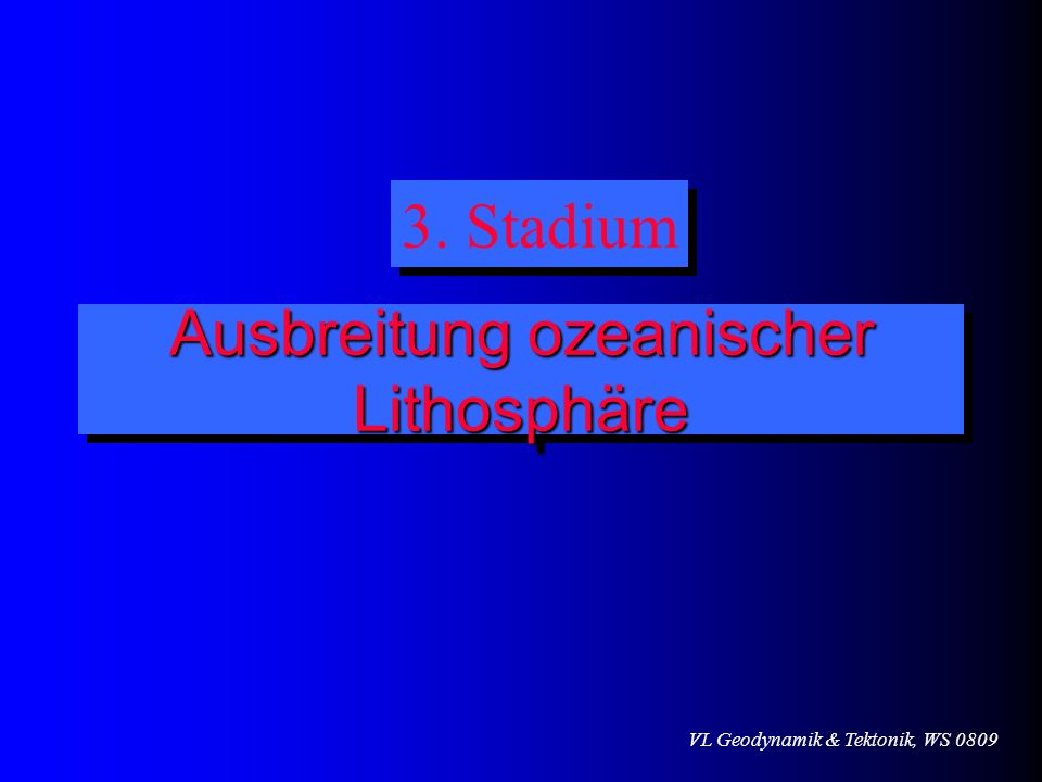VL Geodynamik & Tektonik, WS 0809 Ausbreitung ozeanischer Lithosphäre 3. Stadium