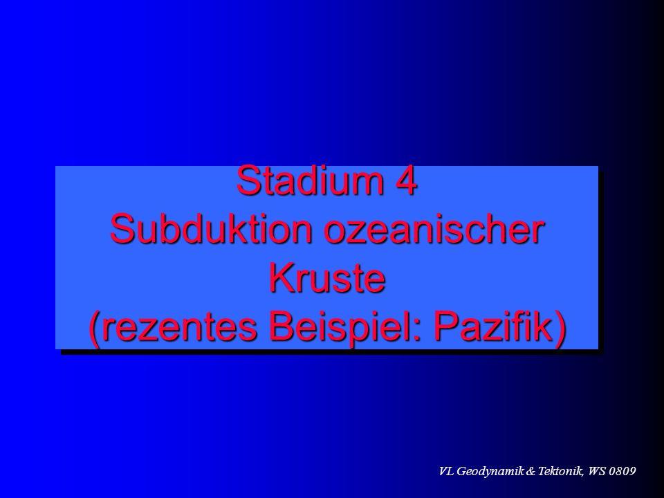 VL Geodynamik & Tektonik, WS 0809 Stadium 4 Subduktion ozeanischer Kruste (rezentes Beispiel: Pazifik)