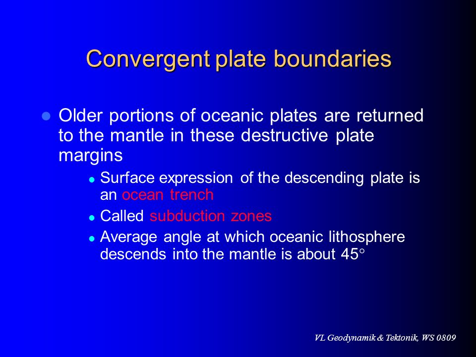 VL Geodynamik & Tektonik, WS 0809 Convergent plate boundaries Older portions of oceanic plates are returned to the mantle in these destructive plate m