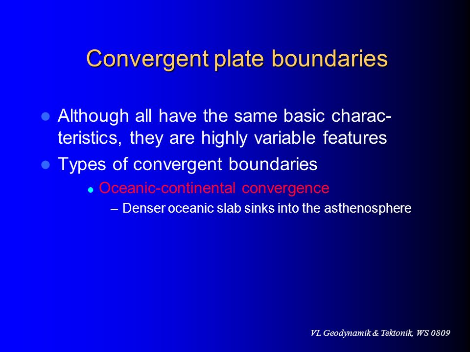 VL Geodynamik & Tektonik, WS 0809 Convergent plate boundaries Although all have the same basic charac- teristics, they are highly variable features Ty