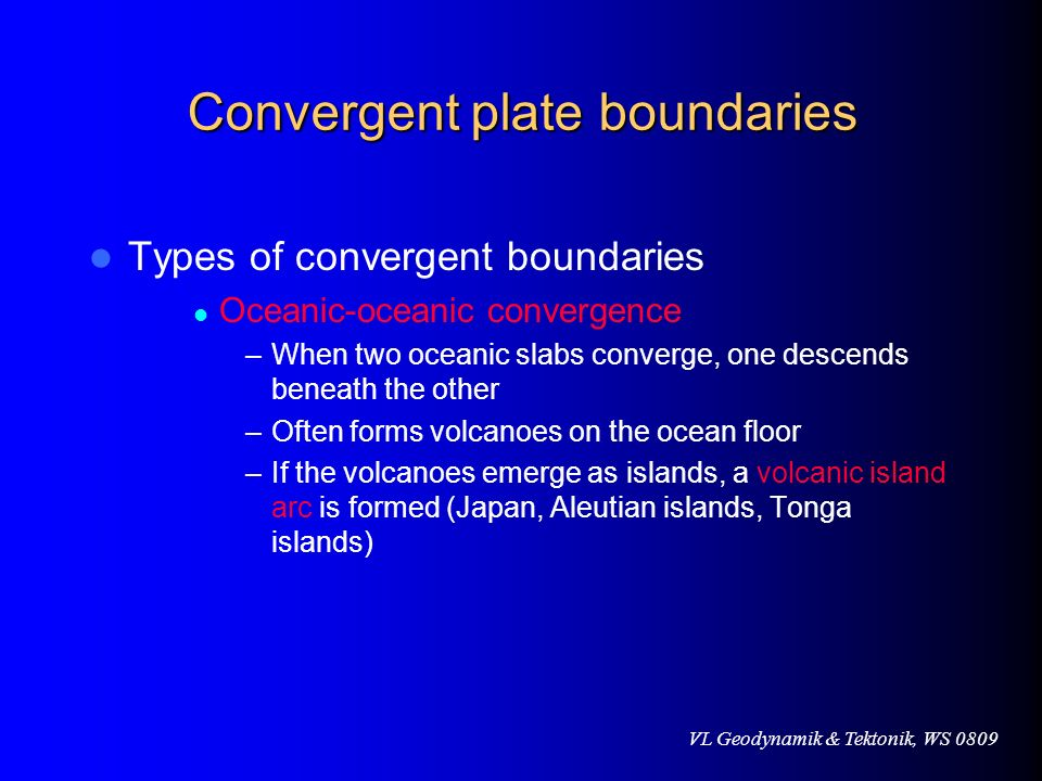 VL Geodynamik & Tektonik, WS 0809 Convergent plate boundaries Types of convergent boundaries Oceanic-oceanic convergence –When two oceanic slabs conve