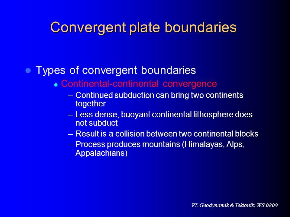 VL Geodynamik & Tektonik, WS 0809 Convergent plate boundaries Types of convergent boundaries Continental-continental convergence –Continued subduction