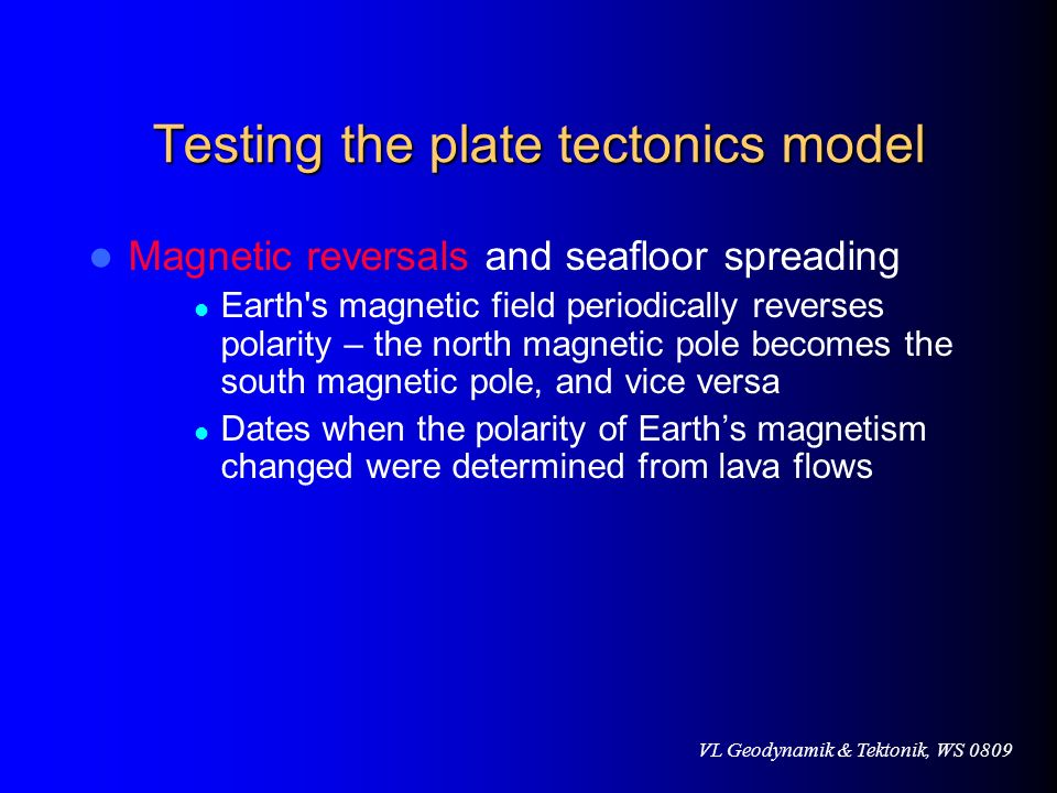 VL Geodynamik & Tektonik, WS 0809 Testing the plate tectonics model Magnetic reversals and seafloor spreading Earth's magnetic field periodically reve