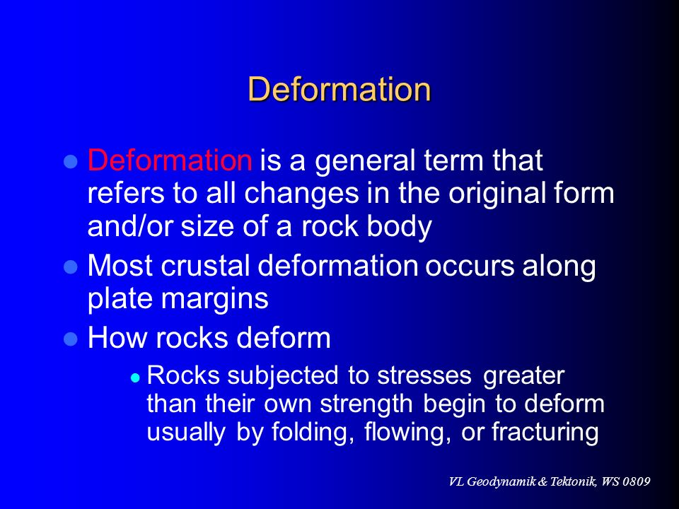VL Geodynamik & Tektonik, WS 0809 Deformation Deformation is a general term that refers to all changes in the original form and/or size of a rock body